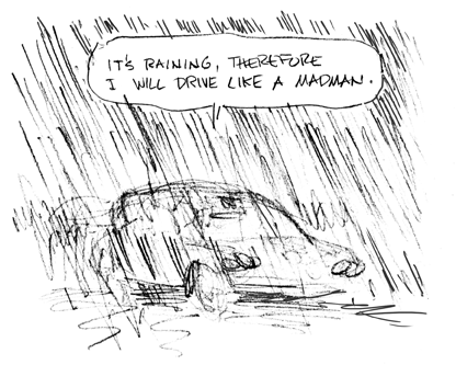 It's raining, therefore I will drive like a madman.